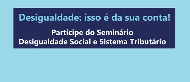 """Fórum Nacional pela Redução da Desigualdade Social promove seminário sobre """"Desigualdade Social e Sistema Tributário"""""""